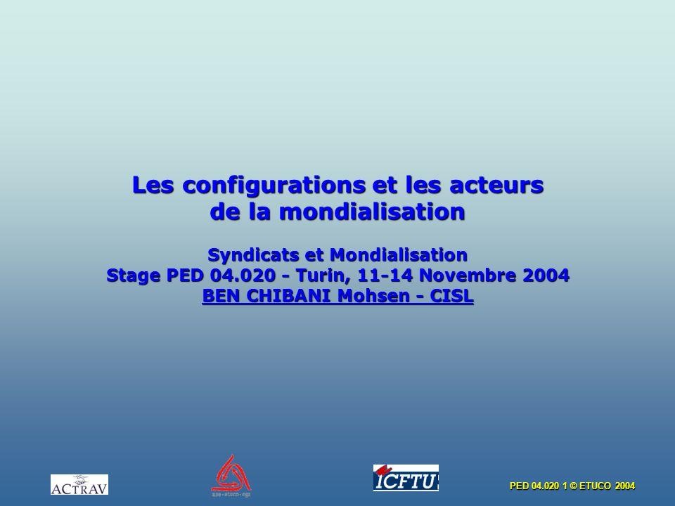 PED 04.020 1 © ETUCO 2004 Les configurations et les acteurs de la mondialisation Syndicats et Mondialisation Stage PED 04.020 - Turin, 11-14 Novembre 2004 BEN CHIBANI Mohsen - CISL
