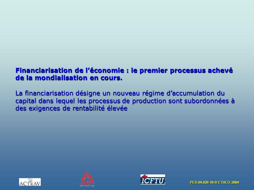 PED 04.020 10 © ETUCO 2004 Financiarisation de léconomie : le premier processus achevé de la mondialisation en cours. La financiarisation désigne un n
