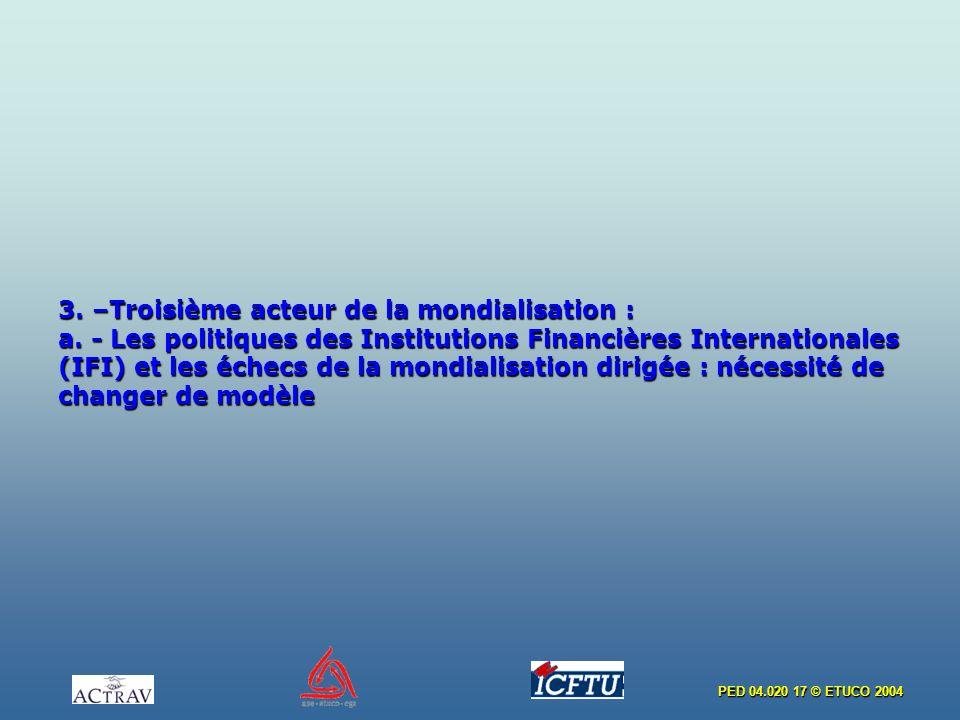 PED 04.020 17 © ETUCO 2004 3. –Troisième acteur de la mondialisation : a. - Les politiques des Institutions Financières Internationales (IFI) et les é