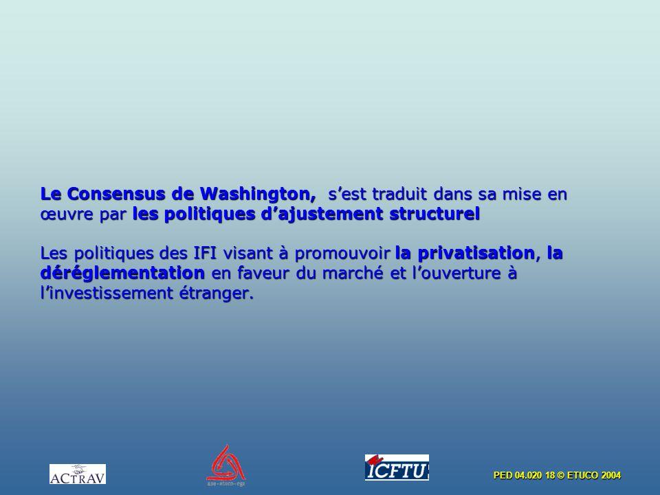 PED 04.020 18 © ETUCO 2004 Le Consensus de Washington, sest traduit dans sa mise en œuvre par les politiques dajustement structurel Les politiques des IFI visant à promouvoir la privatisation, la déréglementation en faveur du marché et louverture à linvestissement étranger.