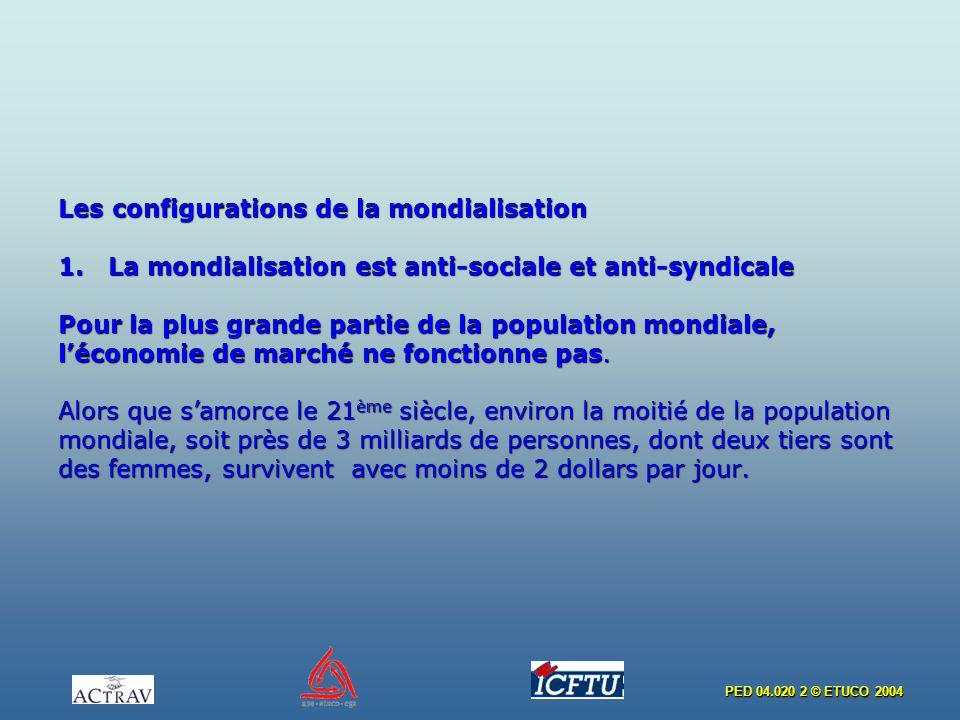 PED 04.020 2 © ETUCO 2004 Les configurations de la mondialisation 1. La mondialisation est anti-sociale et anti-syndicale Pour la plus grande partie d