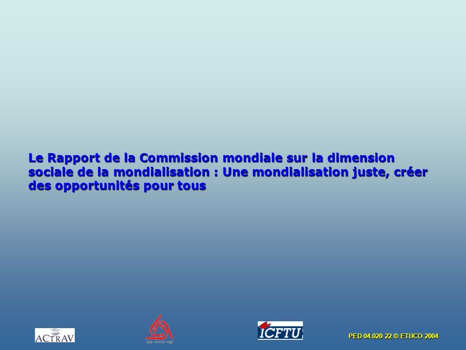 PED 04.020 22 © ETUCO 2004 Le Rapport de la Commission mondiale sur la dimension sociale de la mondialisation : Une mondialisation juste, créer des op