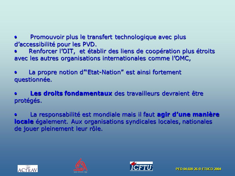 PED 04.020 26 © ETUCO 2004 Promouvoir plus le transfert technologique avec plus daccessibilité pour les PVD. Renforcer lOIT, et établir des liens de c