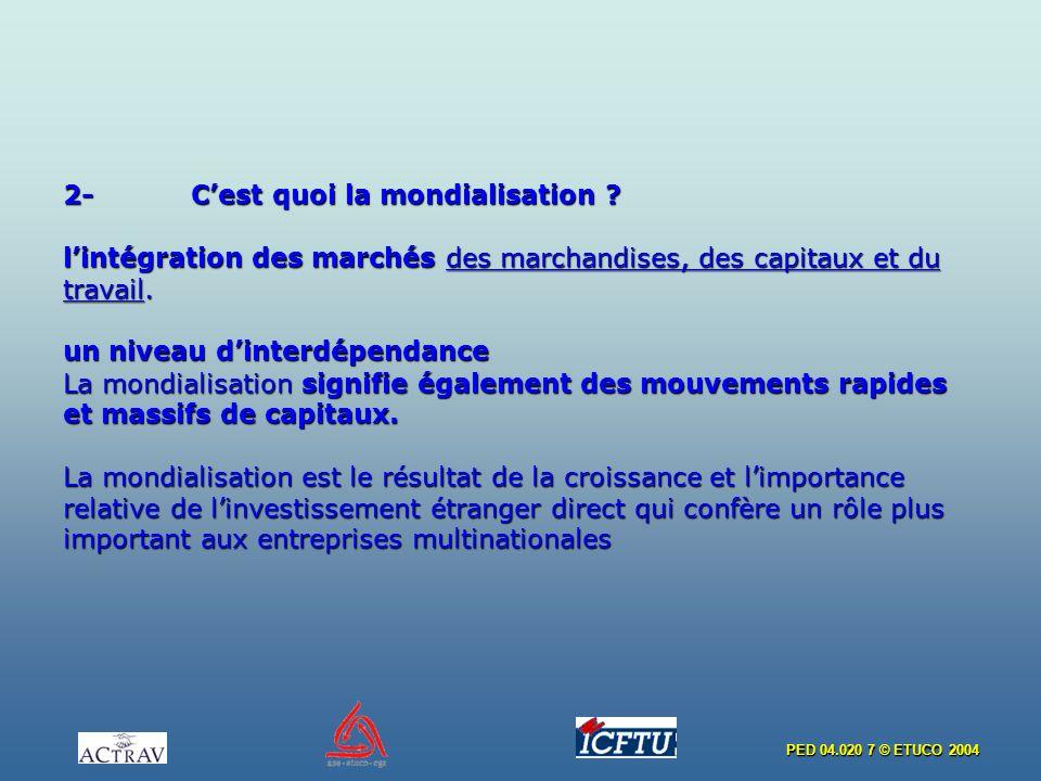 PED 04.020 7 © ETUCO 2004 2- Cest quoi la mondialisation ? lintégration des marchés des marchandises, des capitaux et du travail. un niveau dinterdépe