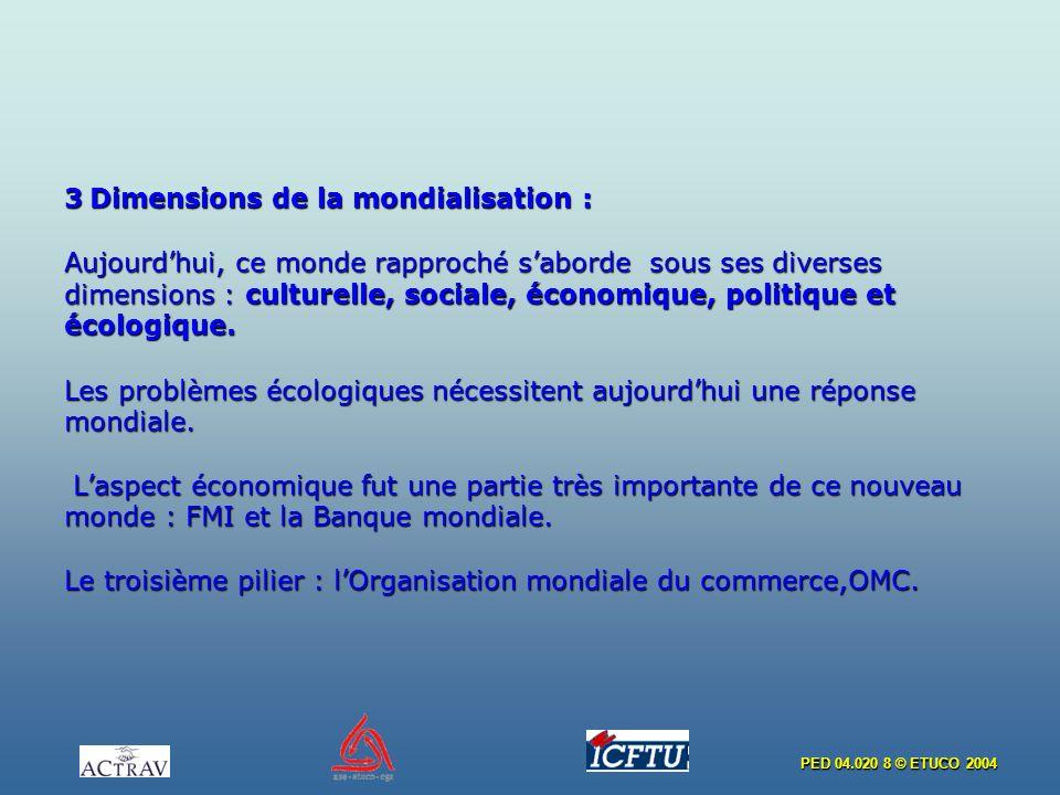 PED 04.020 8 © ETUCO 2004 3 Dimensions de la mondialisation : Aujourdhui, ce monde rapproché saborde sous ses diverses dimensions : culturelle, sociale, économique, politique et écologique.