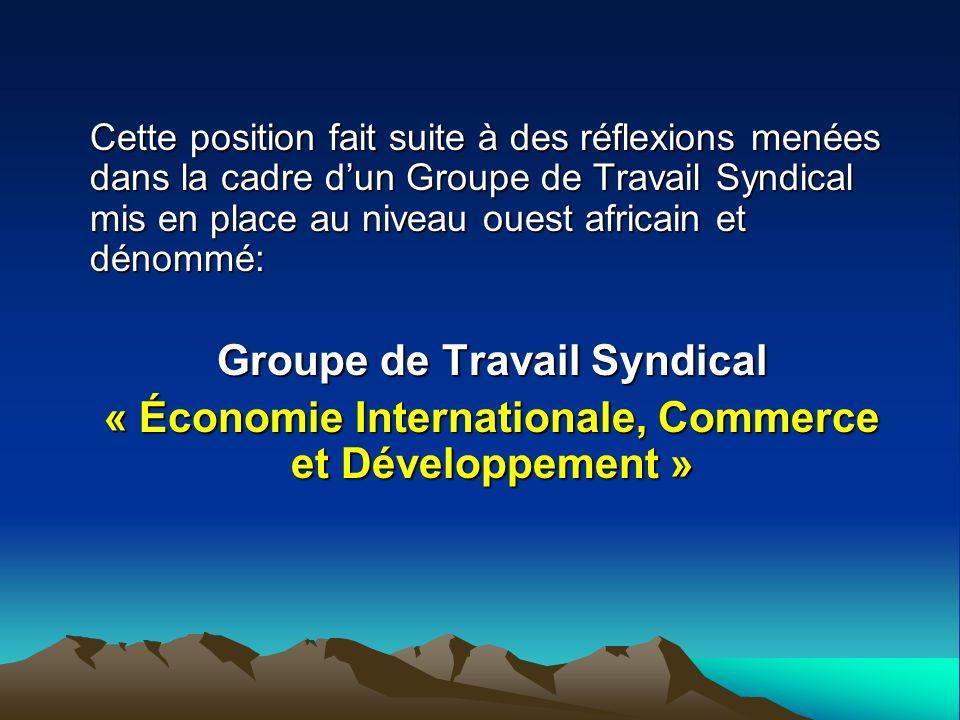 Cette position fait suite à des réflexions menées dans la cadre dun Groupe de Travail Syndical mis en place au niveau ouest africain et dénommé: Groupe de Travail Syndical « Économie Internationale, Commerce et Développement »