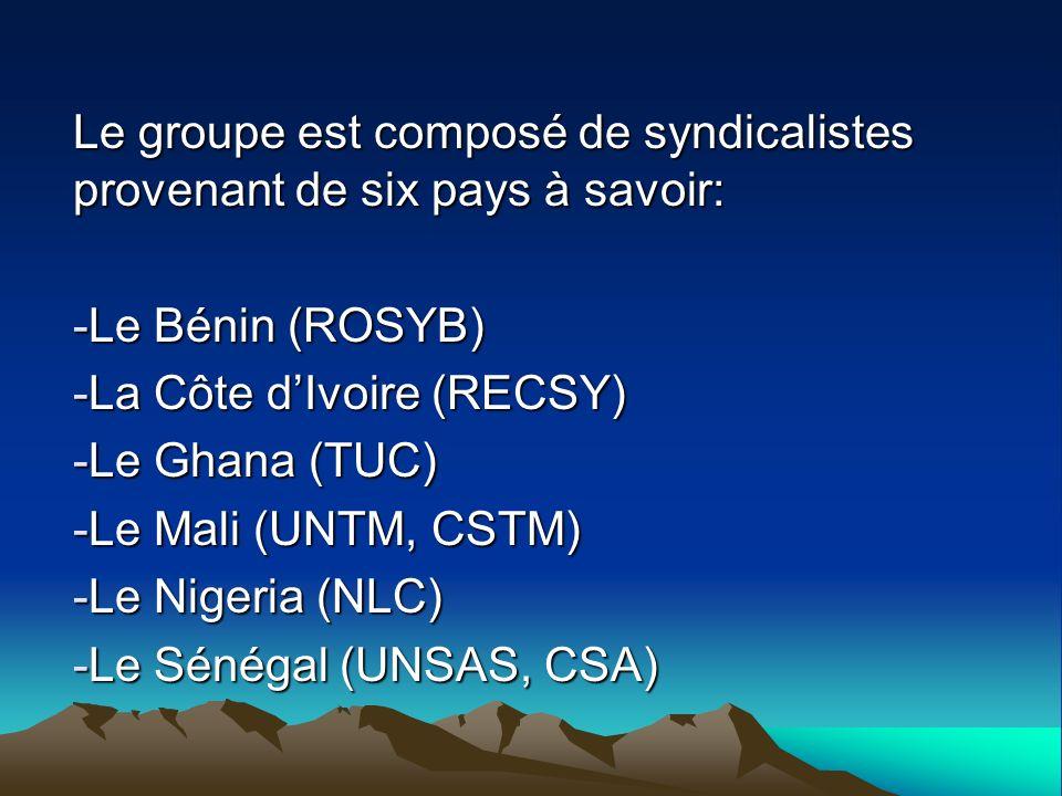 Le groupe est composé de syndicalistes provenant de six pays à savoir: -Le Bénin (ROSYB) -La Côte dIvoire (RECSY) -Le Ghana (TUC) -Le Mali (UNTM, CSTM