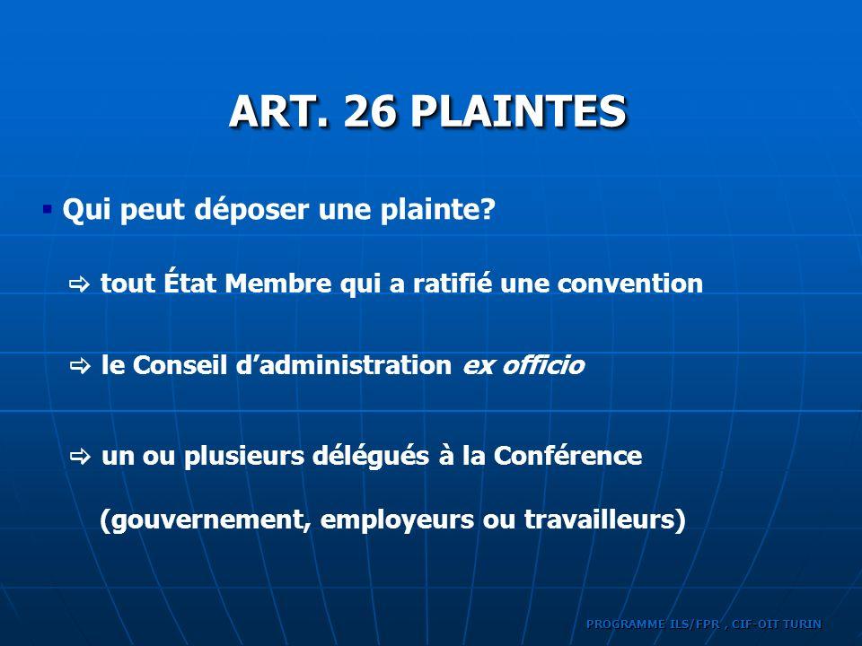 PROGRAMME ILS/FPR, CIF-OIT TURIN Qui peut déposer une plainte? ART. 26 PLAINTES tout État Membre qui a ratifié une convention le Conseil dadministrati