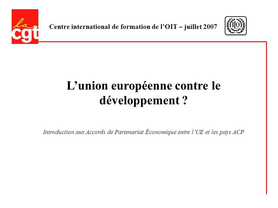 Centre international de formation de lOIT – juillet 2007 Lunion européenne contre le développement .