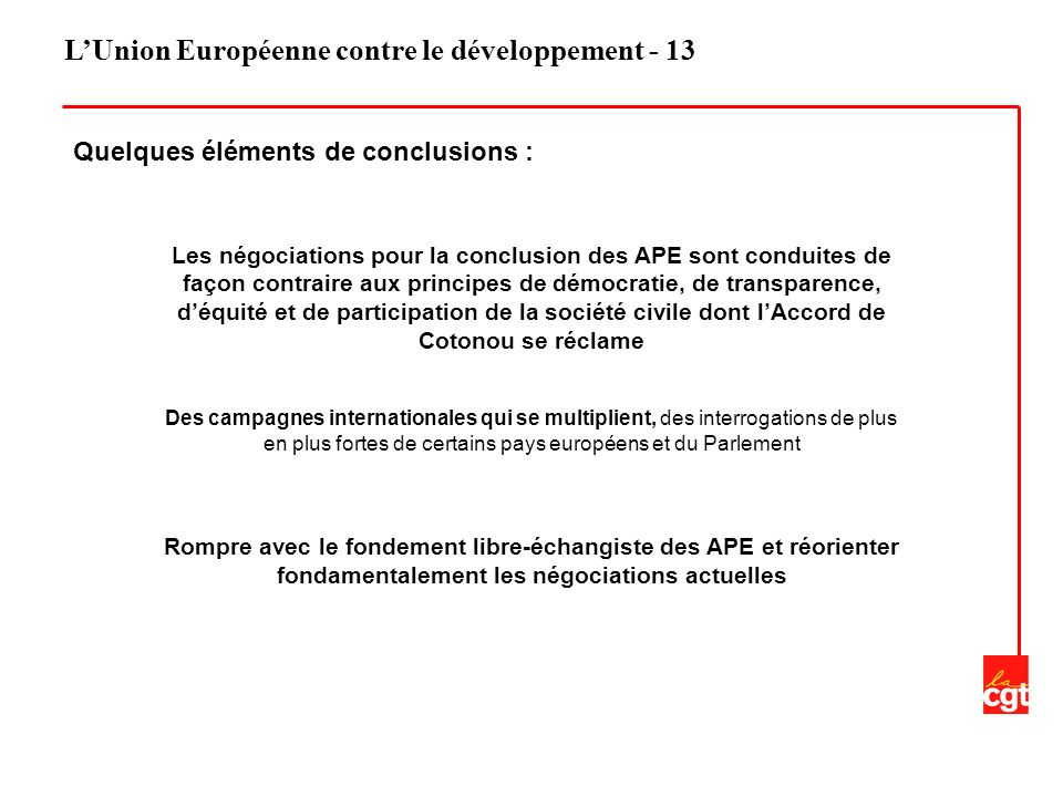 LUnion Européenne contre le développement - 13 Quelques éléments de conclusions : Les négociations pour la conclusion des APE sont conduites de façon contraire aux principes de démocratie, de transparence, déquité et de participation de la société civile dont lAccord de Cotonou se réclame Des campagnes internationales qui se multiplient, des interrogations de plus en plus fortes de certains pays européens et du Parlement Rompre avec le fondement libre-échangiste des APE et réorienter fondamentalement les négociations actuelles