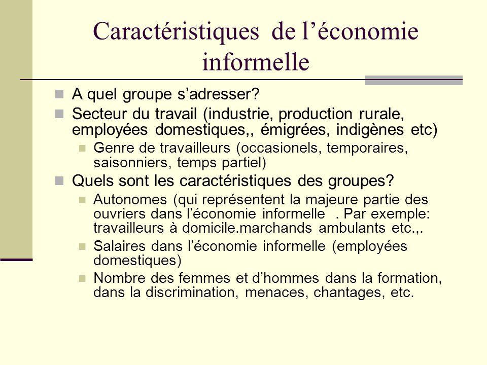 Caractéristiques de léconomie informelle A quel groupe sadresser? Secteur du travail (industrie, production rurale, employées domestiques,, émigrées,