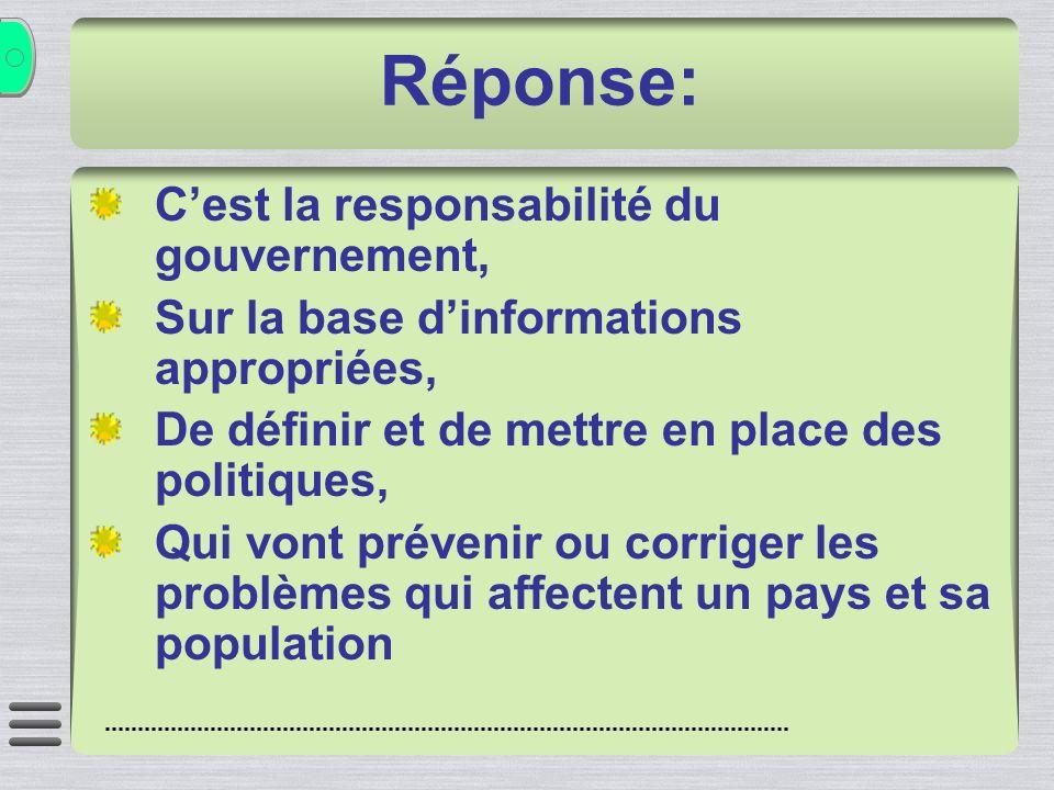 Réponse: Cest la responsabilité du gouvernement, Sur la base dinformations appropriées, De définir et de mettre en place des politiques, Qui vont prévenir ou corriger les problèmes qui affectent un pays et sa population
