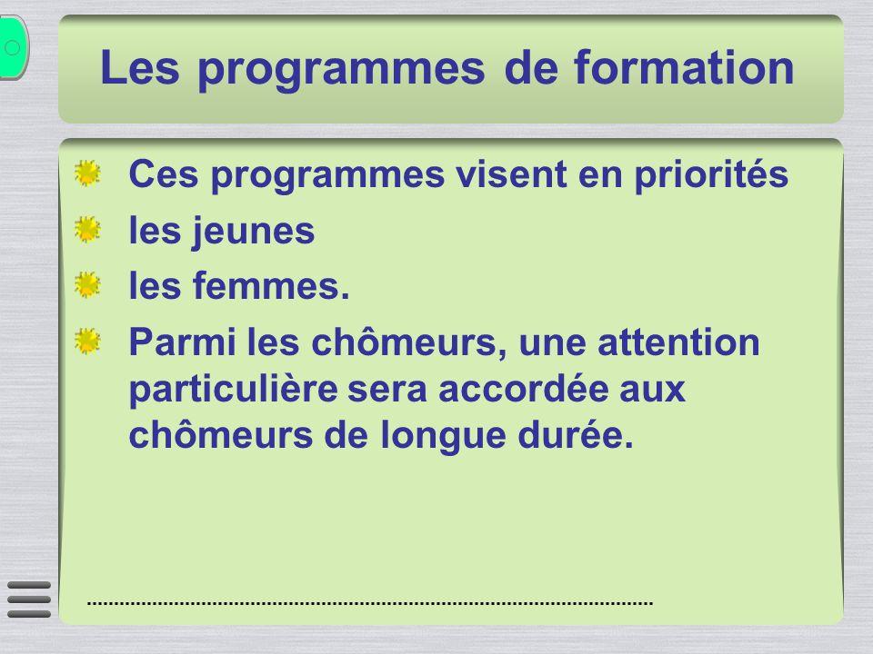 Les programmes de formation Ces programmes visent en priorités les jeunes les femmes. Parmi les chômeurs, une attention particulière sera accordée aux