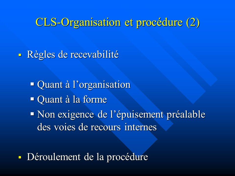 CLS-Organisation et procédure (2) Règles de recevabilité Règles de recevabilité Quant à lorganisation Quant à lorganisation Quant à la forme Quant à la forme Non exigence de lépuisement préalable des voies de recours internes Non exigence de lépuisement préalable des voies de recours internes Déroulement de la procédure Déroulement de la procédure