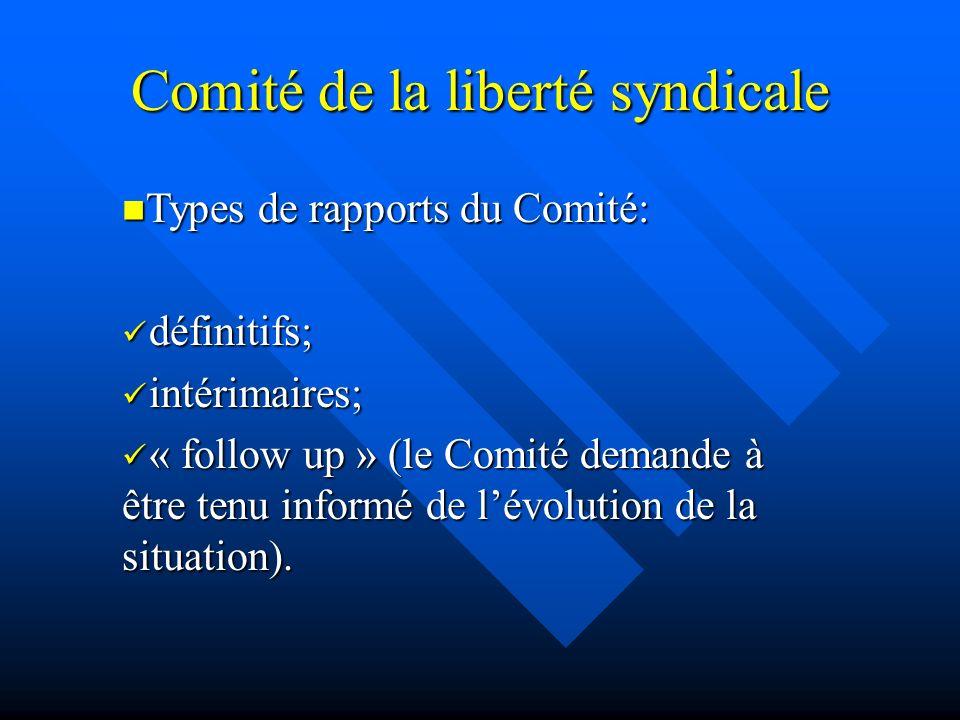 Comité de la liberté syndicale Types de rapports du Comité: Types de rapports du Comité: définitifs; définitifs; intérimaires; intérimaires; « follow up » (le Comité demande à être tenu informé de lévolution de la situation).