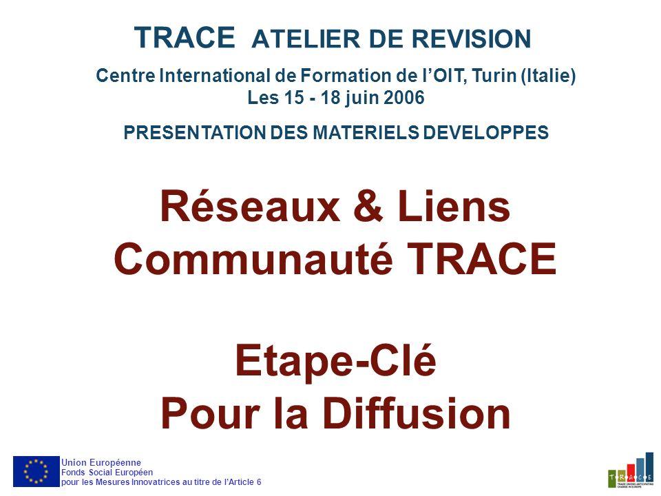 Atelier de Révision Etape-Clé pour la Diffusion Connexions entre les projets Centre International de Formation de lOIT, Turin (Italie) Les 15 - 18 juin 2006 PRESENTATION DES MATERIELS DEVELOPPES TRACE ATELIER DE REVISION Union Européenne Fonds Social Européen pour les Mesures Innovatrices au titre de lArticle 6