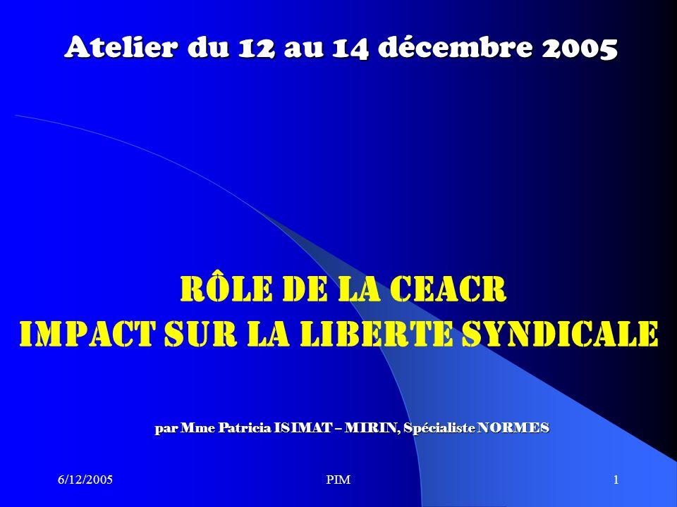 6/12/2005PIM1 Atelier du 12 au 14 décembre 2005 RÔLE DE LA CEACR IMPACT SUR LA LIBERTE SYNDICALE par Mme Patricia ISIMAT – MIRIN, Spécialiste NORMES
