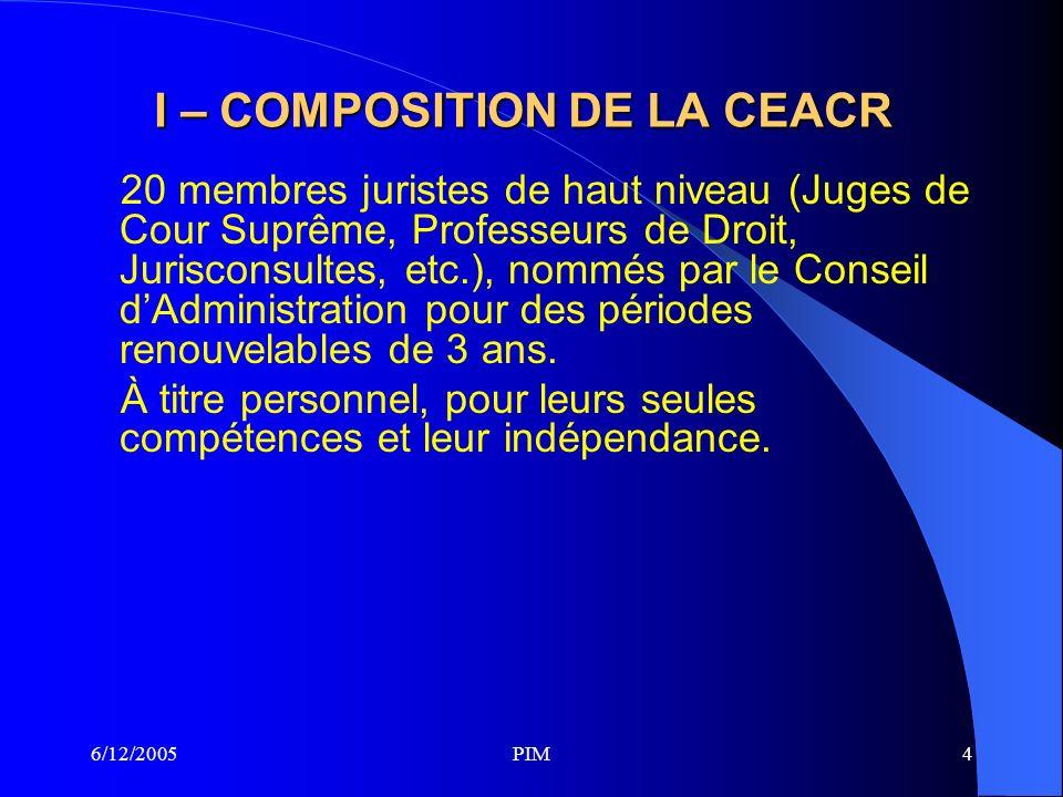 6/12/2005PIM4 I – COMPOSITION DE LA CEACR 20 membres juristes de haut niveau (Juges de Cour Suprême, Professeurs de Droit, Jurisconsultes, etc.), nommés par le Conseil dAdministration pour des périodes renouvelables de 3 ans.