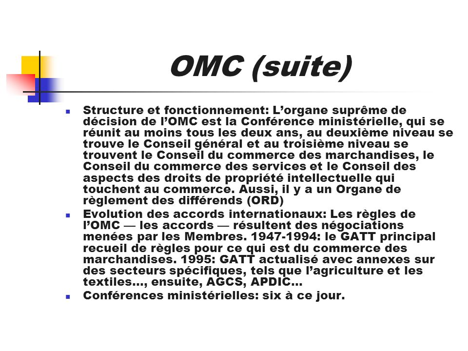OMC (suite) Structure et fonctionnement: Lorgane suprême de décision de lOMC est la Conférence ministérielle, qui se réunit au moins tous les deux ans