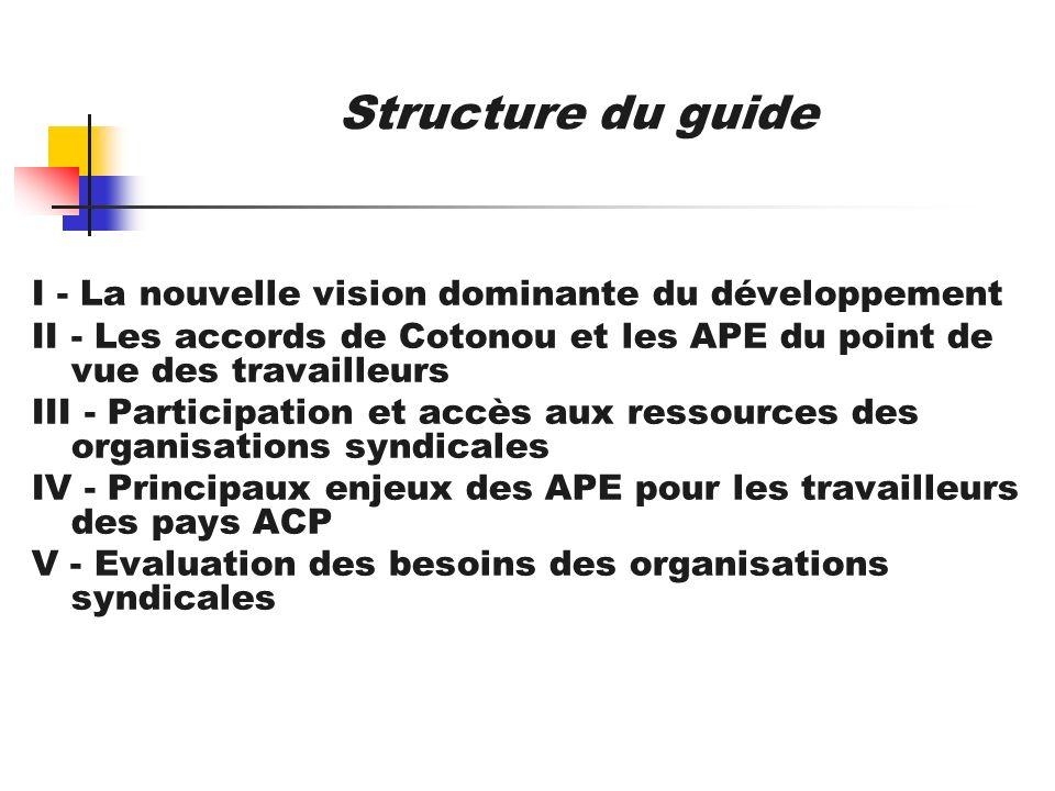 Structure du guide I - La nouvelle vision dominante du développement II - Les accords de Cotonou et les APE du point de vue des travailleurs III - Par