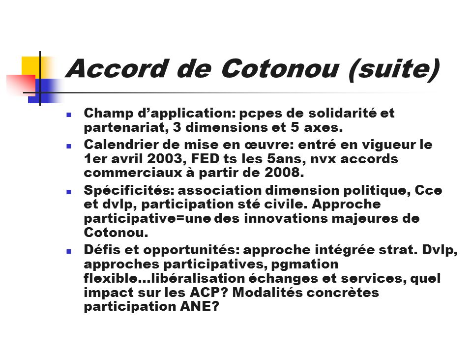Accord de Cotonou (suite) Champ dapplication: pcpes de solidarité et partenariat, 3 dimensions et 5 axes. Calendrier de mise en œuvre: entré en vigueu