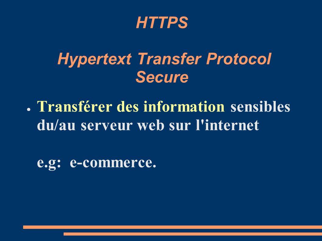 HTTPS Hypertext Transfer Protocol Secure Transférer des information sensibles du/au serveur web sur l'internet e.g: e-commerce.