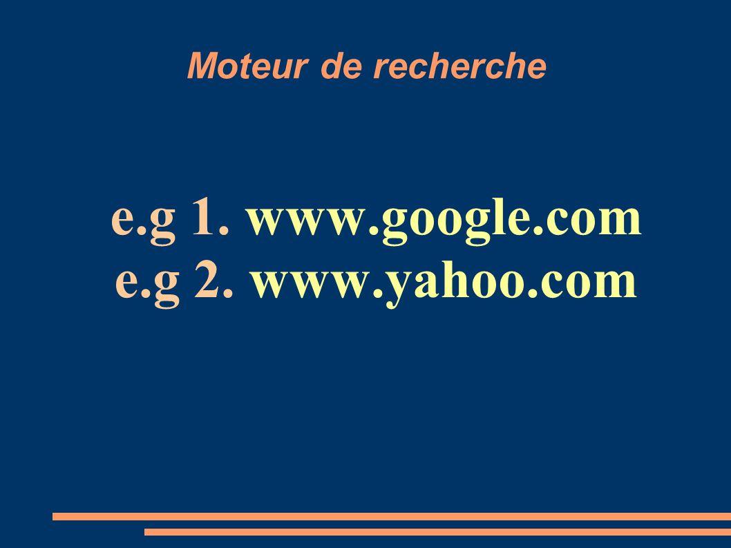 Moteur de recherche e.g 1. www.google.com e.g 2. www.yahoo.com