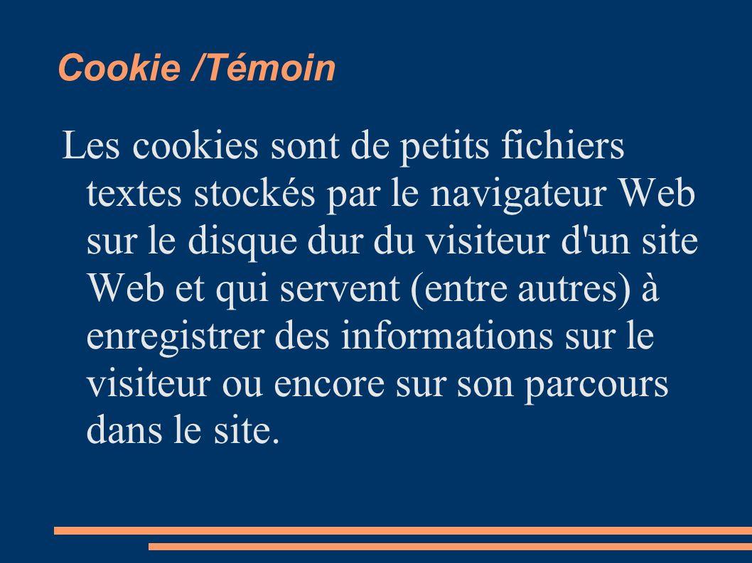 Cookie /Témoin Les cookies sont de petits fichiers textes stockés par le navigateur Web sur le disque dur du visiteur d'un site Web et qui servent (en