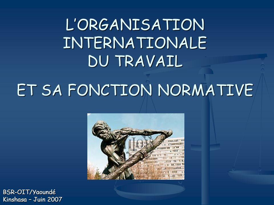 LORGANISATION INTERNATIONALE DU TRAVAIL ET SA FONCTION NORMATIVE BSR-OIT/Yaoundé Kinshasa – Juin 2007