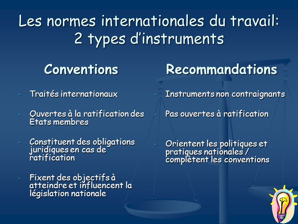 Les normes internationales du travail: 2 types dinstruments Conventions Traités internationaux Traités internationaux Ouvertes à la ratification des É