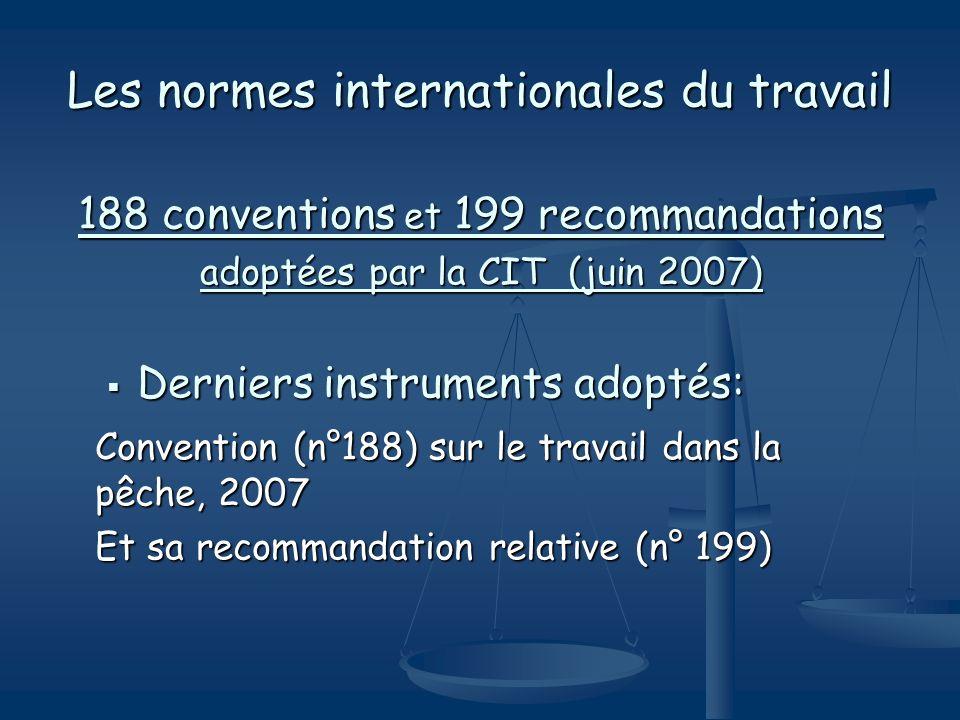 Les normes internationales du travail 188 conventions et 199 recommandations adoptées par la CIT (juin 2007) Derniers instruments adoptés: Derniers in