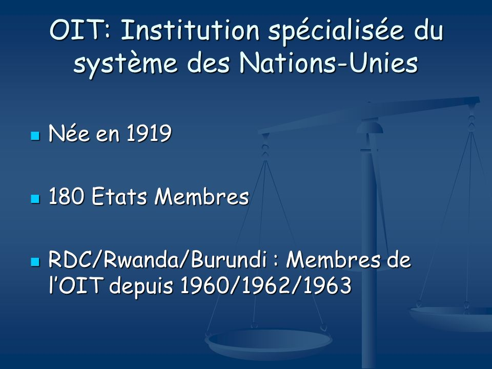 OIT: Institution spécialisée du système des Nations-Unies Née en 1919 Née en 1919 180 Etats Membres 180 Etats Membres RDC/Rwanda/Burundi : Membres de