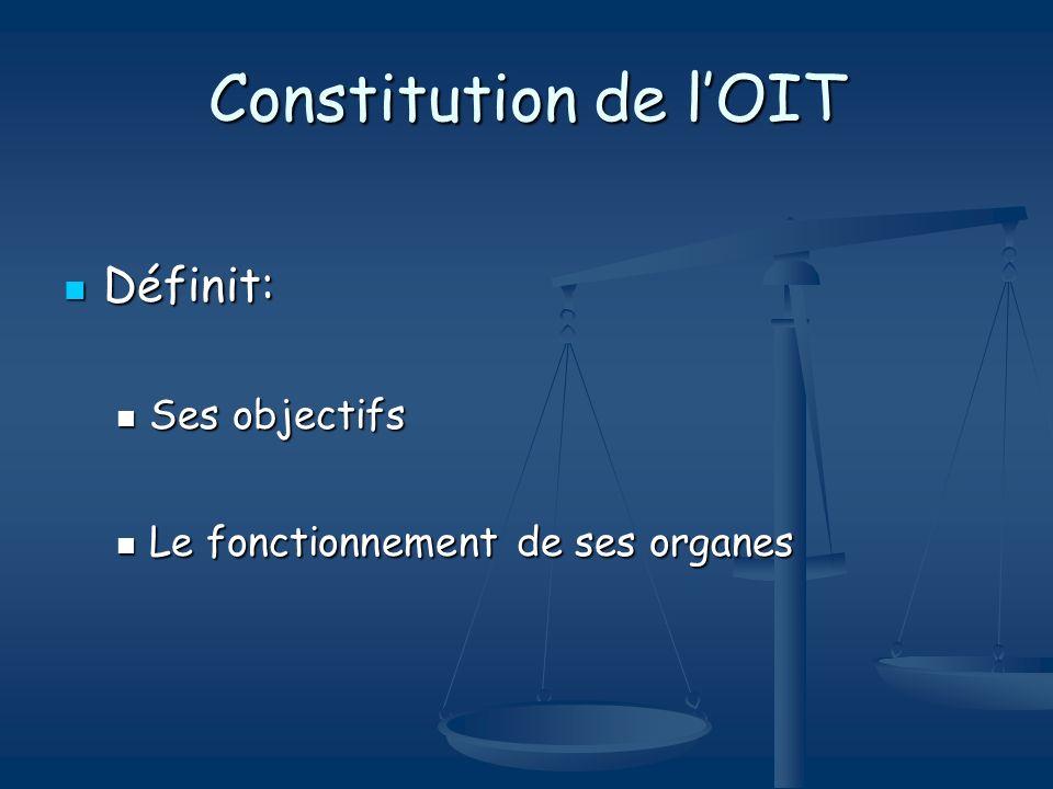 Constitution de lOIT Définit: Définit: Ses objectifs Ses objectifs Le fonctionnement de ses organes Le fonctionnement de ses organes