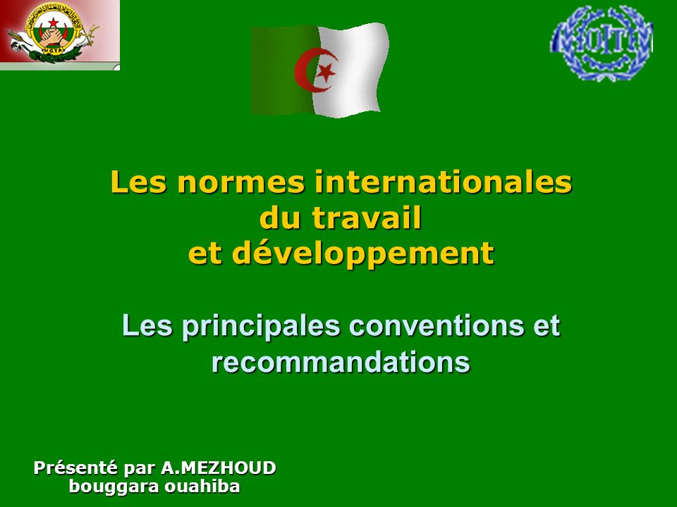 Les normes internationales du travail et développement Les principales conventions et recommandations Présenté par A.MEZHOUD bouggara ouahiba