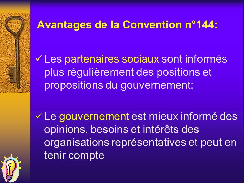Avantages de la Convention n°144: Les partenaires sociaux sont informés plus régulièrement des positions et propositions du gouvernement; Le gouvernement est mieux informé des opinions, besoins et intérêts des organisations représentatives et peut en tenir compte