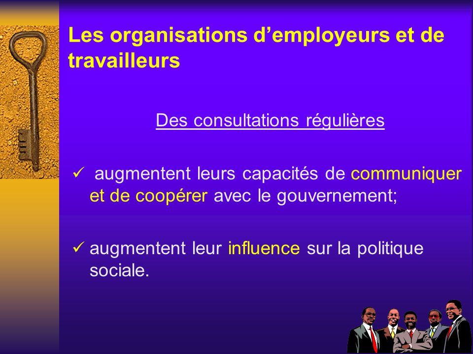 Les organisations demployeurs et de travailleurs Des consultations régulières augmentent leurs capacités de communiquer et de coopérer avec le gouvernement; augmentent leur influence sur la politique sociale.