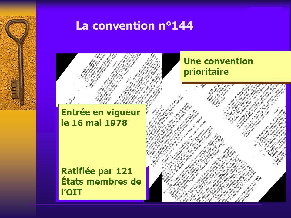 La convention n°144 Une convention prioritaire Entrée en vigueur le 16 mai 1978 Ratifiée par 121 États membres de lOIT Entrée en vigueur le 16 mai 1978 Ratifiée par 121 États membres de lOIT