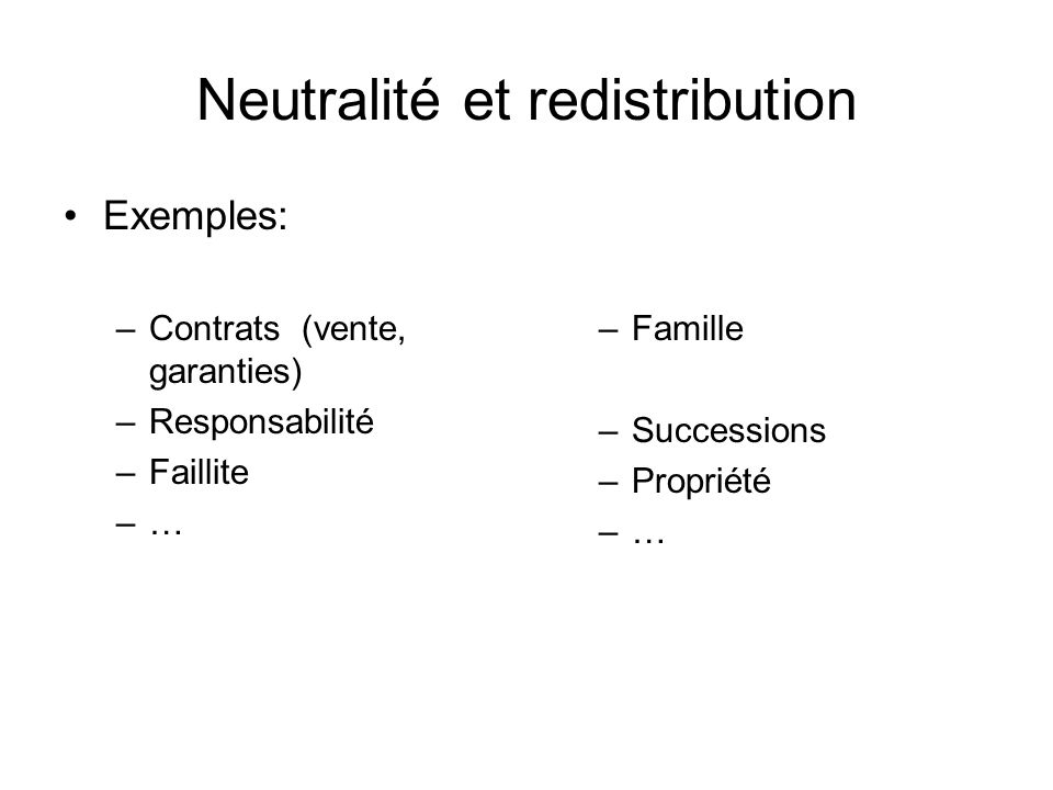 Neutralité et redistribution Exemples: –Contrats (vente, garanties) –Responsabilité –Faillite –… –Famille –Successions –Propriété –…