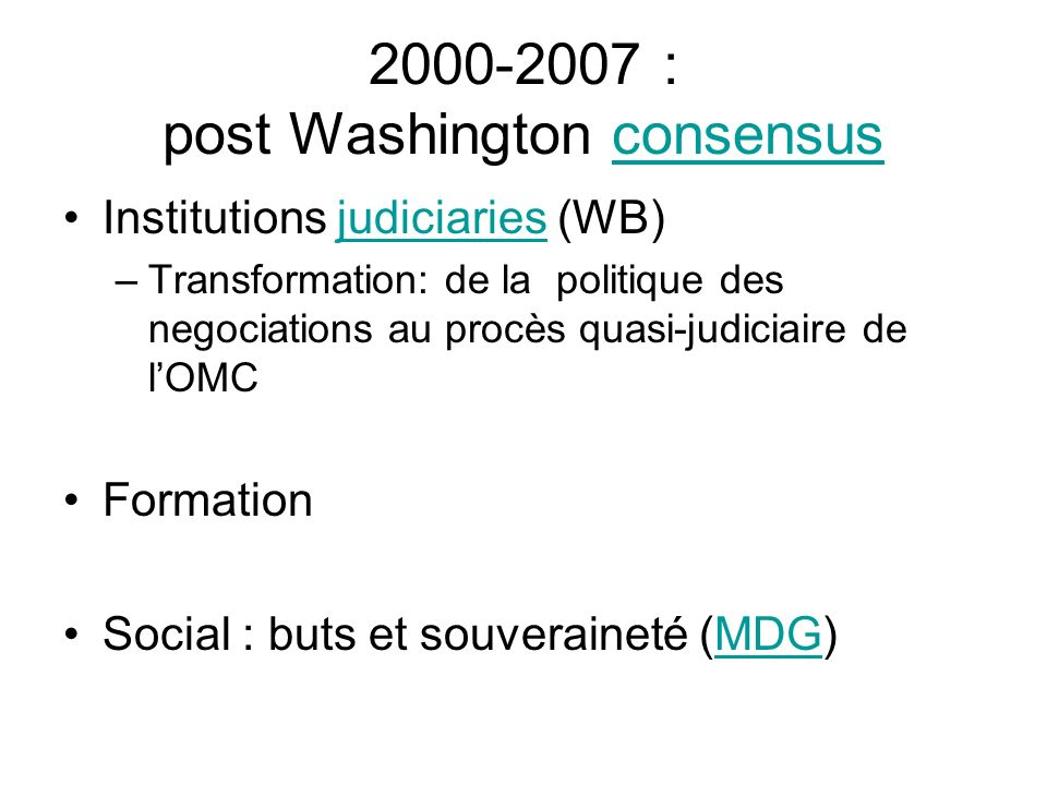 2000-2007 : post Washington consensusconsensus Institutions judiciaries (WB)judiciaries –Transformation: de la politique des negociations au procès quasi-judiciaire de lOMC Formation Social : buts et souveraineté (MDG)MDG