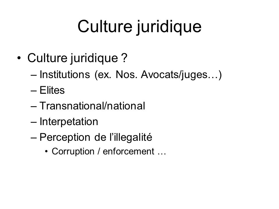 Culture juridique Culture juridique ? –Institutions (ex. Nos. Avocats/juges…) –Elites –Transnational/national –Interpetation –Perception de lillegalit