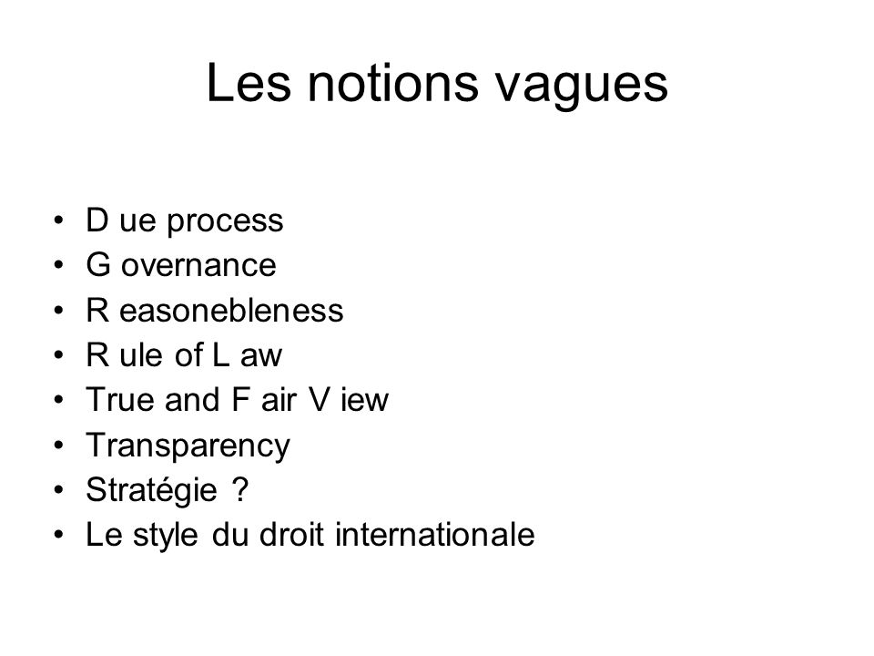 Les notions vagues D ue process G overnance R easonebleness R ule of L aw True and F air V iew Transparency Stratégie ? Le style du droit internationa