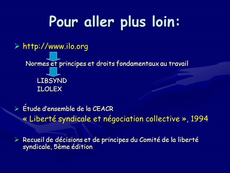 Pour aller plus loin: http://www.ilo.org http://www.ilo.org Normes et principes et droits fondamentaux au travail LIBSYNDILOLEX Étude densemble de la CEACR Étude densemble de la CEACR « Liberté syndicale et négociation collective », 1994 Recueil de décisions et de principes du Comité de la liberté syndicale, 5ème édition Recueil de décisions et de principes du Comité de la liberté syndicale, 5ème édition