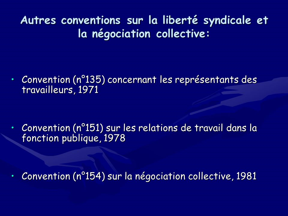 Autres conventions sur la liberté syndicale et la négociation collective: Convention (n°135) concernant les représentants des travailleurs, 1971Convention (n°135) concernant les représentants des travailleurs, 1971 Convention (n°151) sur les relations de travail dans la fonction publique, 1978Convention (n°151) sur les relations de travail dans la fonction publique, 1978 Convention (n°154) sur la négociation collective, 1981Convention (n°154) sur la négociation collective, 1981