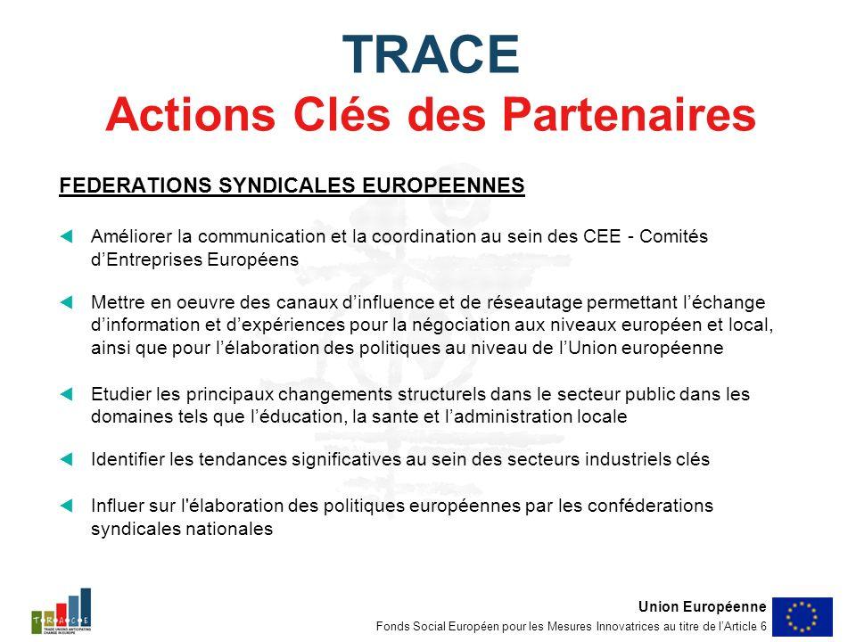 TRACE Actions Clés des Partenaires FEDERATIONS SYNDICALES EUROPEENNES Améliorer la communication et la coordination au sein des CEE - Comités dEntreprises Européens Mettre en oeuvre des canaux dinfluence et de réseautage permettant léchange dinformation et dexpériences pour la négociation aux niveaux européen et local, ainsi que pour lélaboration des politiques au niveau de lUnion européenne Etudier les principaux changements structurels dans le secteur public dans les domaines tels que léducation, la sante et ladministration locale Identifier les tendances significatives au sein des secteurs industriels clés Influer sur l élaboration des politiques européennes par les conféderations syndicales nationales Union Européenne Fonds Social Européen pour les Mesures Innovatrices au titre de lArticle 6