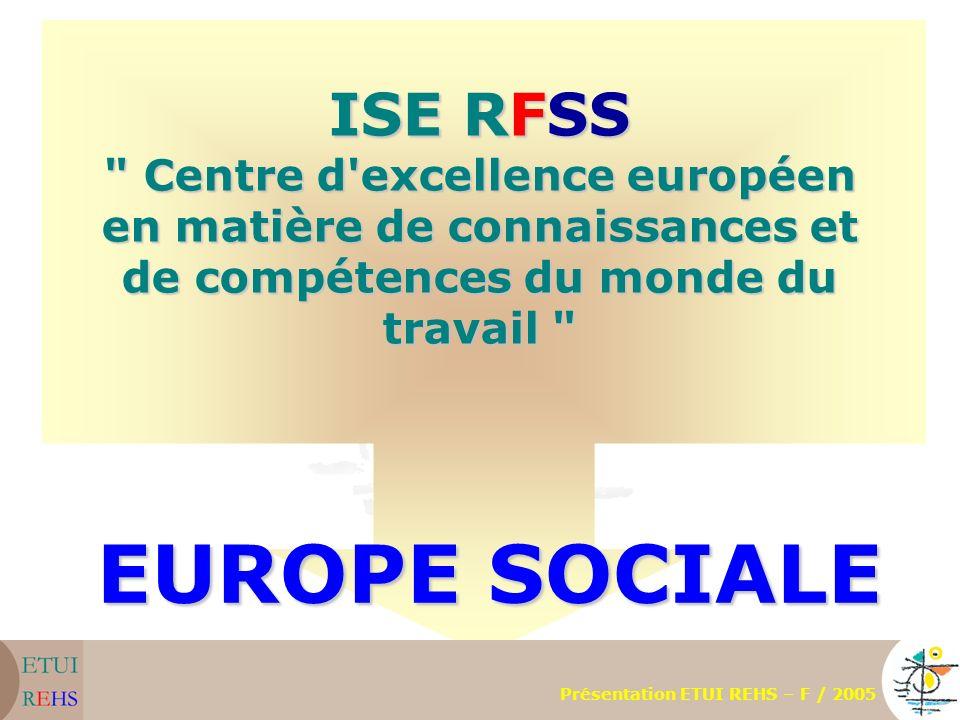 ISE RFSS Centre d excellence européen en matière de connaissances et de compétences du monde du travail EUROPE SOCIALE Présentation ETUI REHS – F / 2005