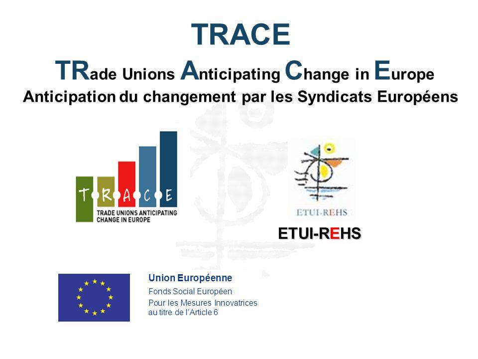 ETUI-REHS Union Européenne Fonds Social Européen Pour les Mesures Innovatrices au titre de lArticle 6 TRACE TR ade Unions A nticipating C hange in E urope Anticipation du changement par les Syndicats Européens