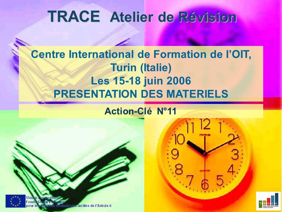 TRACE Atelier de Révision Centre International de Formation de lOIT, Turin (Italie) Les 15-18 juin 2006 PRESENTATION DES MATERIELS Action-Clé N°11