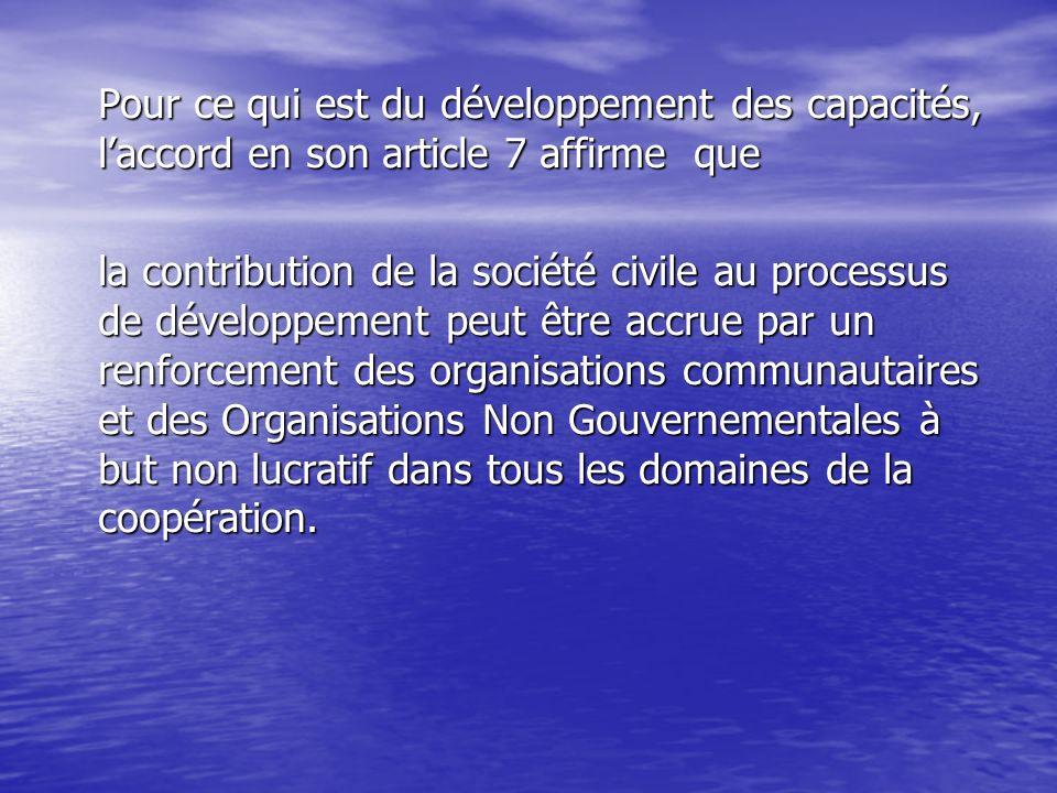 Pour ce qui est du développement des capacités, laccord en son article 7 affirme que la contribution de la société civile au processus de développement peut être accrue par un renforcement des organisations communautaires et des Organisations Non Gouvernementales à but non lucratif dans tous les domaines de la coopération.