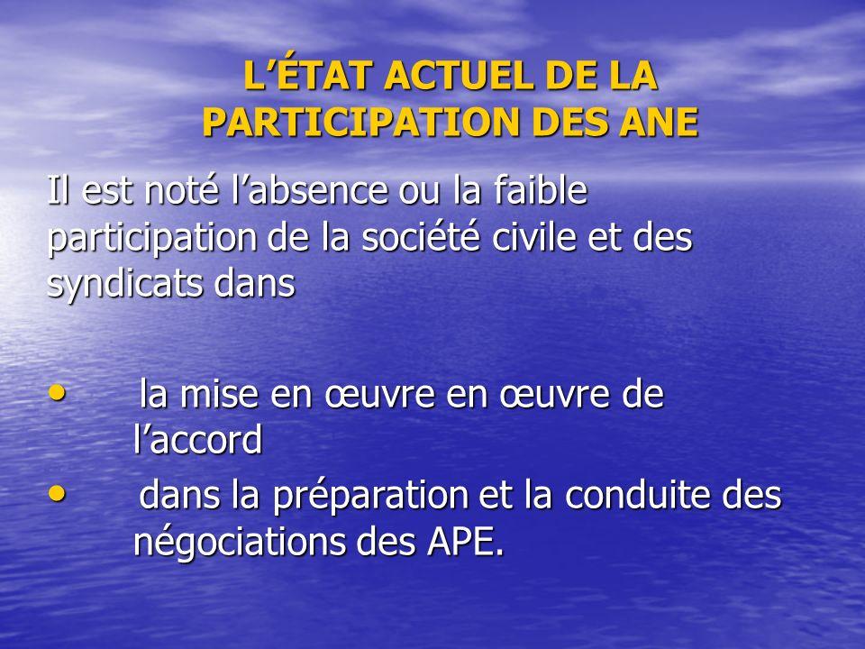 LÉTAT ACTUEL DE LA PARTICIPATION DES ANE Il est noté labsence ou la faible participation de la société civile et des syndicats dans la mise en œuvre en œuvre de laccord la mise en œuvre en œuvre de laccord dans la préparation et la conduite des négociations des APE.