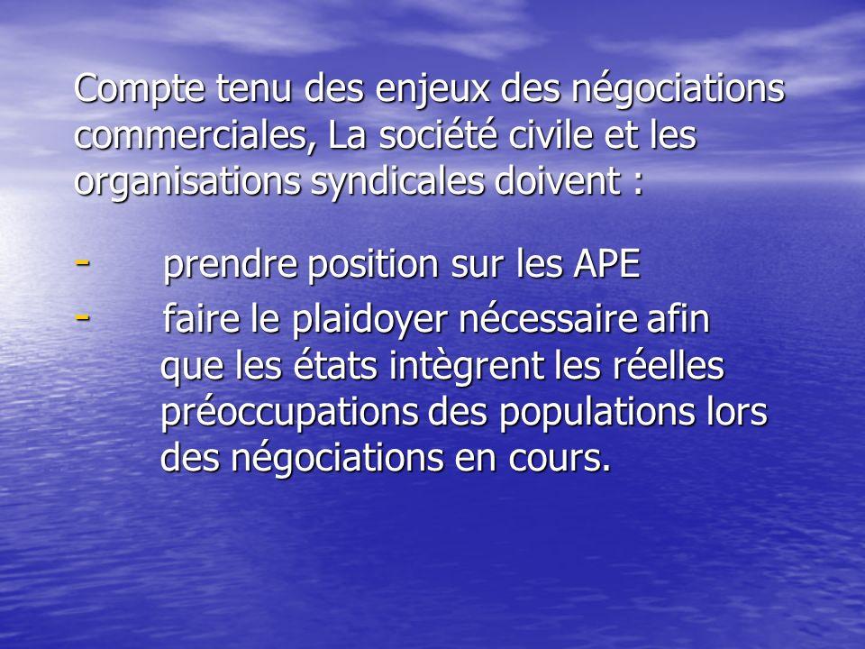 Compte tenu des enjeux des négociations commerciales, La société civile et les organisations syndicales doivent : - prendre position sur les APE - faire le plaidoyer nécessaire afin que les états intègrent les réelles préoccupations des populations lors des négociations en cours.